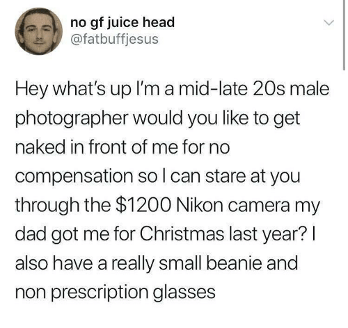 No Gf: no gf juice head  @fatbuffjesus  Hey what's up I'm a mid-late 20s male  photographer would you like to get  naked in front of me for no  compensation so l can stare at you  through the $1200 Nikon camera my  dad got me for Christmas last year?l  also have a really small beanie and  non prescription glasses
