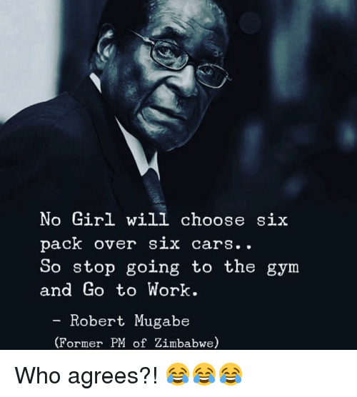 mugabe: No Girl will choose si:x  pack over six cars..  So stop going to the gym  and Go to Work  - Robert Mugabe  (Former PM of Zimbabwe) Who agrees?! 😂😂😂