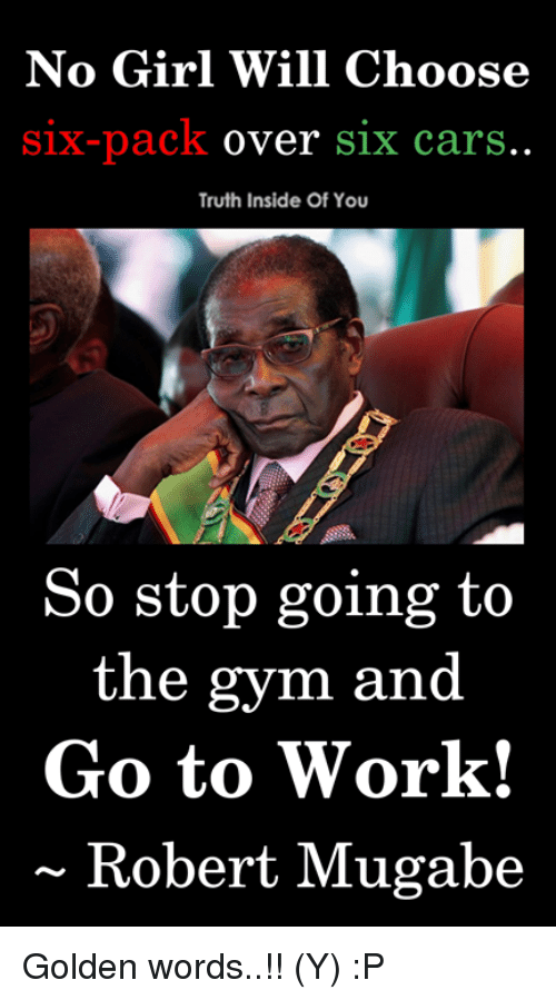 mugabe: No Girl Will Choose  Six-pack over S1x carS  Truth Inside Of You  So stop going to  the gym and  Go to Work!  ~ Robert Mugabe Golden words..!! (Y) :P