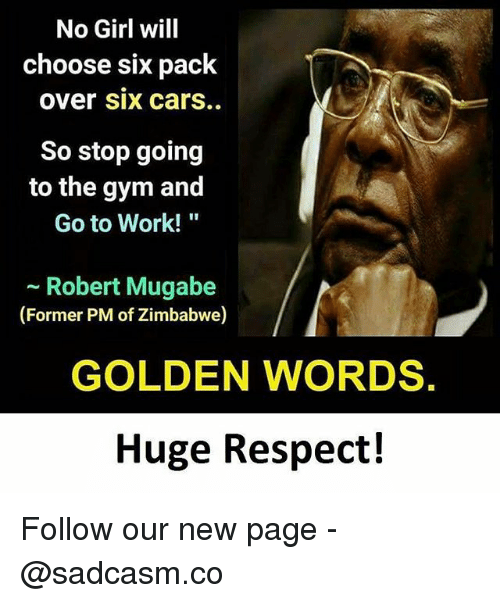 "mugabe: No Girl will  choose six pack  over Six carS.  So stop going  to the gym and  Go to Work!""  - Robert Mugabe  (Former PM of Zimbabwe)  GOLDEN WORDS.  Huge Respect! Follow our new page - @sadcasm.co"