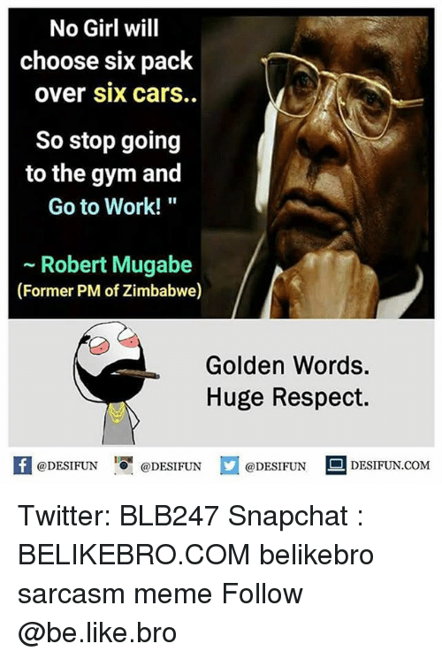 "mugabe: No Girl will  choose six pack  over six carS..  So stop going  to the gym and  Go to Work!""  ~ Robert Mugabe  (Former PM of Zimbabwe)  Golden Words  Huge Respect.  K @DESIFUN 1可@DESIFUN口@DESIFUN  DESIFUN.COM Twitter: BLB247 Snapchat : BELIKEBRO.COM belikebro sarcasm meme Follow @be.like.bro"