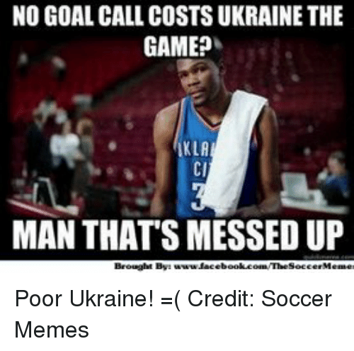 Soccer Memes: NO GOAL CALL COSTS UKRAINE THE  GAME?  KLA  MAN THATS MESSED UP  Brought By: Poor Ukraine! =( Credit: Soccer Memes