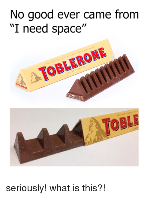 """Dank, Good, and Space: No good ever came from  """"I need space""""  TOBLERONE seriously! what is this?!"""