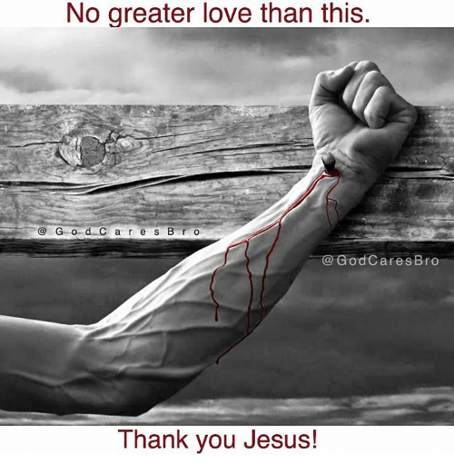 thank you jesus: No greater love than this.  G o d C a r e s B r o  d Cares Bro  Thank you Jesus!