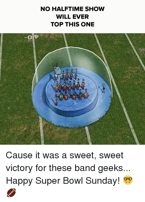 super bowl sunday: NO HALF TIME SHOW  WILL EVER  TOP THIS ONE Cause it was a sweet, sweet victory for these band geeks... Happy Super Bowl Sunday! 🤓🏈