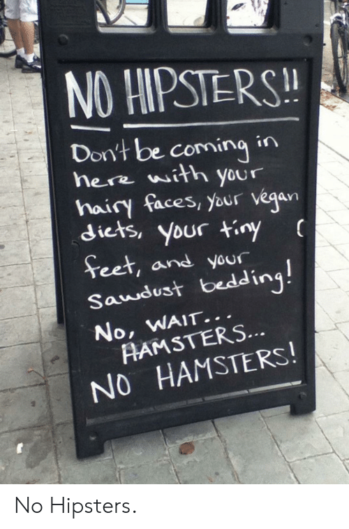bedding: NO HIPSTERS!  Don't be comingin  here with your  hairy faces, your vegan  diets, your tiny  Teet, and your  Saudust bedding!  No, WAIT...  AAMSTERS...  NO HAMSTERS! No Hipsters.