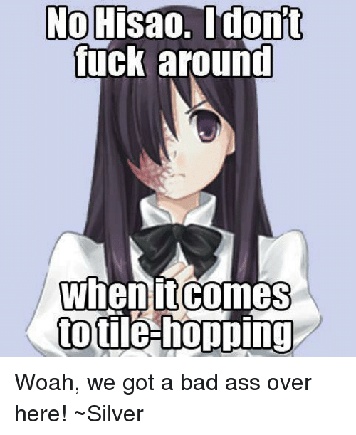 Ass, Bad, and Dank: No Hisao. dont  fuck around  When it comes  to tile-hopping Woah, we got a bad ass over here!  ~Silver