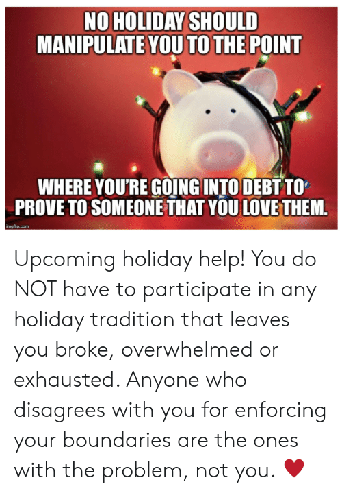disagrees: NO HOLIDAY SHOULD  MANIPULATE YOU TO THE POINT  WHERE YOU'RE GOING INTO DEBT TO  PROVE TO SOMEONE THAT YOU LOVE THEM.  imgflip.com Upcoming holiday help! You do NOT have to participate in any holiday tradition that leaves you broke, overwhelmed or exhausted. Anyone who disagrees with you for enforcing your boundaries are the ones with the problem, not you. ♥️