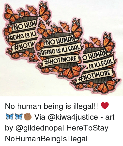 No Humanity: NO HUM  BEING IS ILL  BEING IS ILLEGAL  #NOT MORE  UMA  IS ILLEGAL  No human being is illegal!! ❤️🦋🦋✊🏾 Via @kiwa4justice - art by @gildednopal HereToStay NoHumanBeingIsIllegal