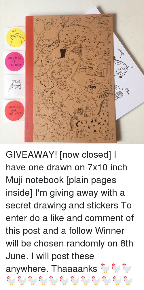 Mujis: NO  HUMMUS  FOR NOW  WAITING  FOR  THE VOID  t JAL  L you  INE  MMER GIVEAWAY! [now closed] I have one drawn on 7x10 inch Muji notebook [plain pages inside] I'm giving away with a secret drawing and stickers To enter do a like and comment of this post and a follow Winner will be chosen randomly on 8th June. I will post these anywhere. Thaaaanks 🐓🐓🐓🐓🐓🐓🐓🐓🐓🐓🐓🐓🐓🐓🐓