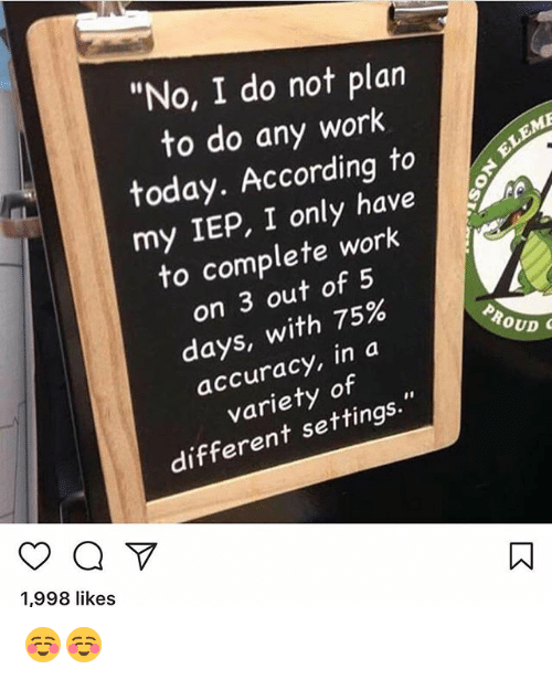 """Memes, Work, and Today: """"No, I do not plan  to do any work  today. Accordingto  my IEP, I only have  to complete work  on 3 out of 5  days, with 75%  accuracy, in a  variety of  different settings.""""  ,998 like  1,998 likes ☺️☺️"""