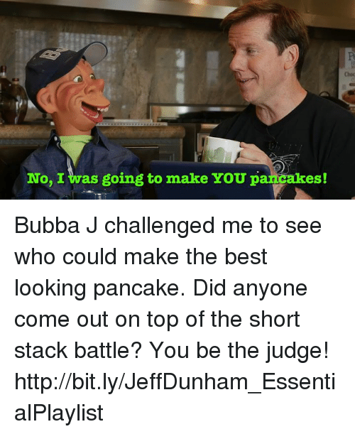 Bubba, Dank, and Best: No, I was going to make YOU pancakes! Bubba J challenged me to see who could make the best looking pancake. Did anyone come out on top of the short stack battle? You be the judge!  http://bit.ly/JeffDunham_EssentialPlaylist