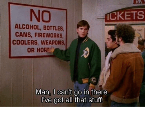 hor: NO  İCKETS  ALCOHOL, BOTTLES,  CANS, FIREWORKS  COOLERS, WEAPONS  OR HOR  Man, I can't go in there  I've got all that stuff