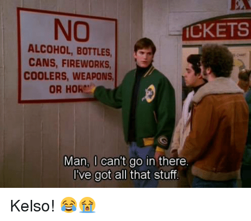 kelso: NO  ICKETS  ALCOHOL, BOTTLES,  CANS, FIREWORKS,  COOLERS, WEAPONS  OR HORe'  Man, can't go in there  I've got all that stuff Kelso! 😂😭