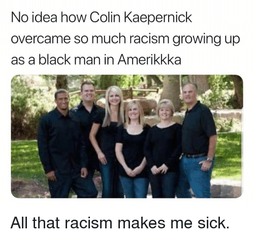 Growing Up, Politics, and Racism: No idea how Colin Kaeperniclk  overcame so much racism growing up  as a black man in Amerikkka