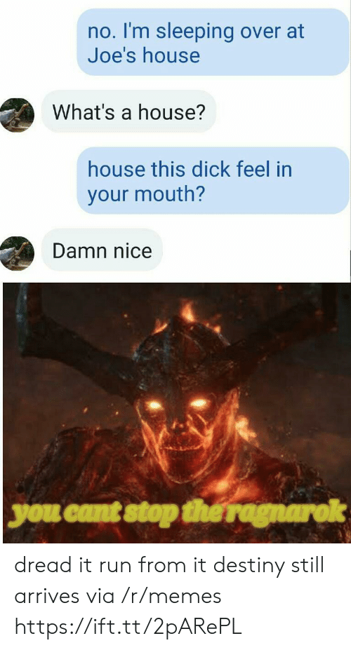 joes: no. I'm sleeping over at  Joe's house  What's a house?  house this dick feel in  your mouth?  Damn nice  you cant stop the ragnarok dread it run from it destiny still arrives via /r/memes https://ift.tt/2pARePL