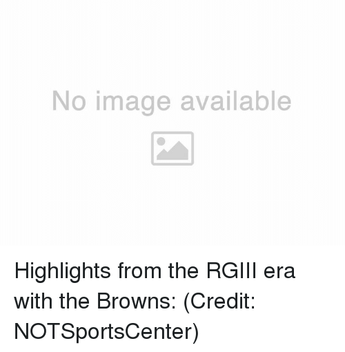 rgiii: No image available Highlights from the RGIII era with the Browns:  (Credit: NOTSportsCenter)