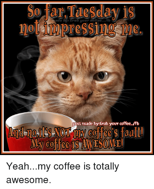 Post Mades: no Impressing me.  post made by Grab your coffee/fb Yeah...my coffee is totally awesome.
