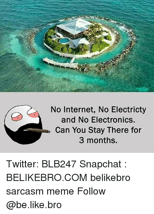 Be Like, Internet, and Meme: No Internet, No Electricty  and No Electronics.  Can You Stay There for  3 months. Twitter: BLB247 Snapchat : BELIKEBRO.COM belikebro sarcasm meme Follow @be.like.bro
