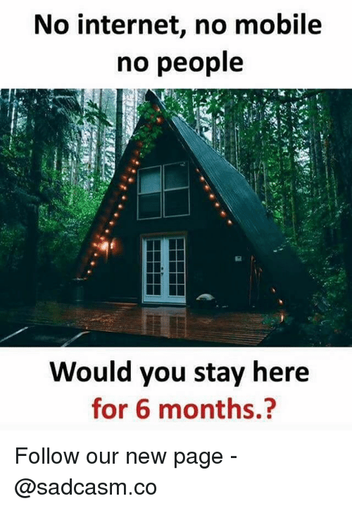 Internet, Memes, and Mobile: No internet, no mobile  no people  Would you stay here  for 6 months.? Follow our new page - @sadcasm.co