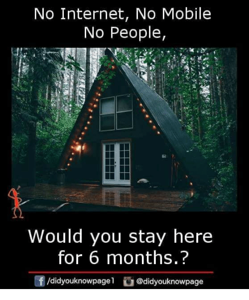 Internet, Memes, and Mobile: No Internet, No Mobile  No People,  Would you stay here  for 6 months.?  f/didyouknowpagel@didyouknowpage