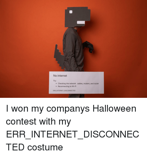 Router: No internet  Try:  e Checking the network cables, modem, and router  . Reconnecting to Wi-Fi  ERR INTERNET DISCONNECTED I won my companys Halloween contest with my ERR_INTERNET_DISCONNECTED costume