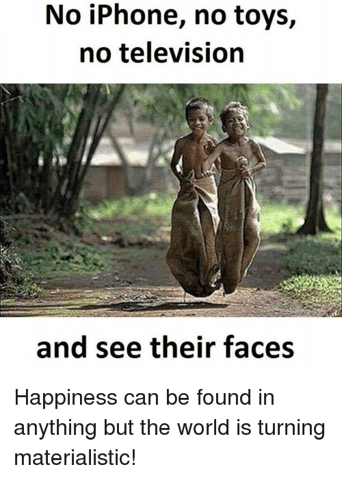 televisions: No iPhone, no toys,  no television  and see their faces Happiness can be found in anything but the world is turning materialistic!