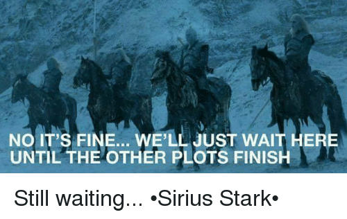 Starked: NO IT'S FINE... WE'LL JUST WAIT HERE  UNTIL THE OTHER PLOTS FINISH Still waiting... •Sirius Stark•