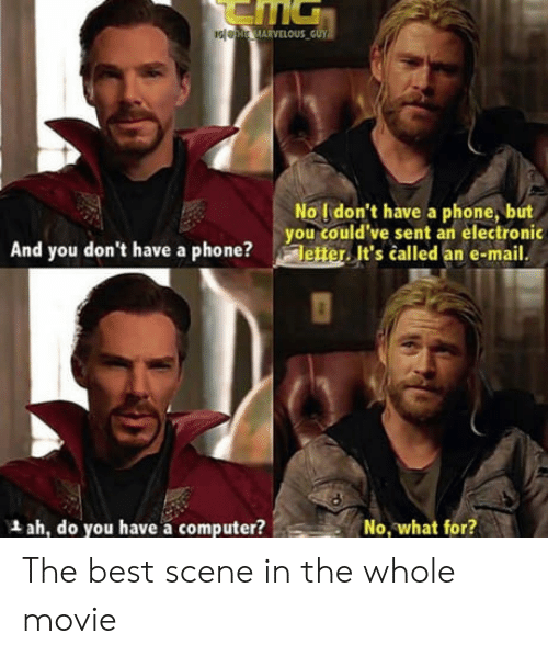 the best scene: No l don't have a phone, but  you could've sent an electronic  And you don't have a phone?etter It's called an e-mail  L ah, do you have a computer?  No what for? The best scene in the whole movie