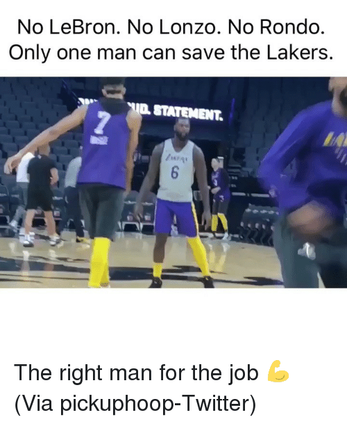 rondo: No LeBron. No Lonzo. No Rondo  Only one man can save the Lakers.  STATEMENT.  a go The right man for the job 💪 (Via ‪pickuphoop‬-Twitter)
