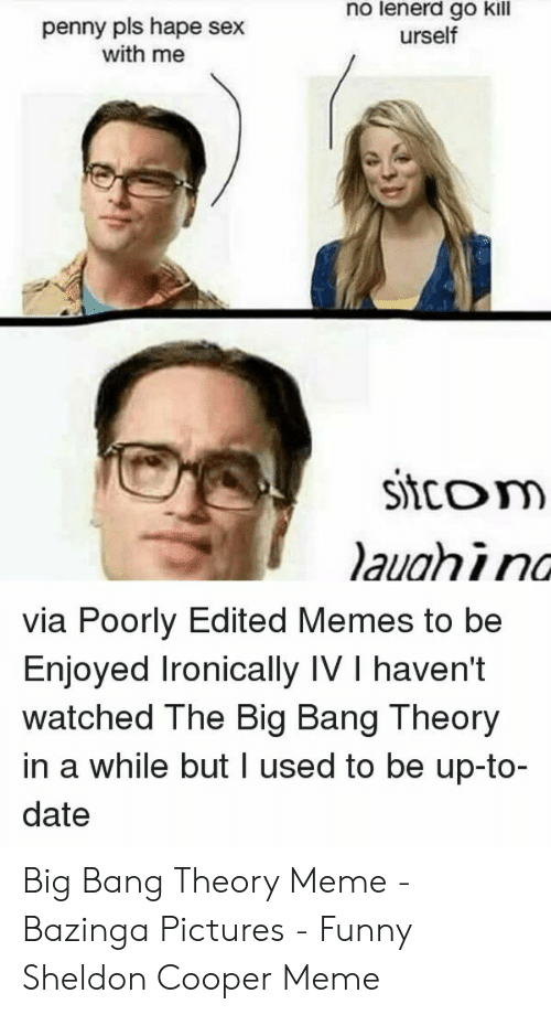 Big Bang Theory Meme: no lenerd go kil  urself  penny pls hape sex  with me  Sitcom  via Poorly Edited Memes to be  Enjoyed Ironically IV I haven't  watched The Big Bang Theory  in a while but I used to be up-to-  date Big Bang Theory Meme - Bazinga Pictures - Funny Sheldon Cooper Meme