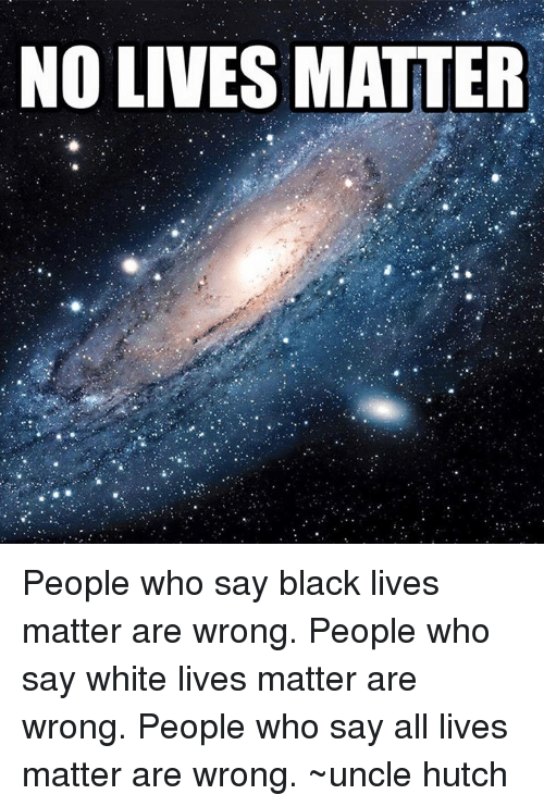 All Lives Matter, All Lives Matter, and Black Lives Matter: NO LIVES MATTER People who say black lives matter are wrong. People who say white lives matter are wrong. People who say all lives matter are wrong. ~uncle hutch