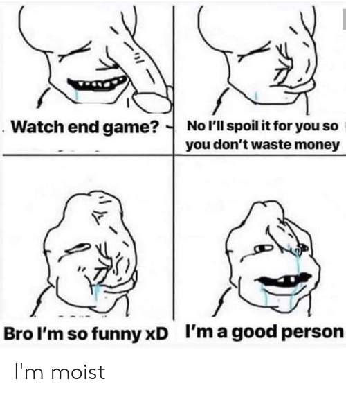 Im Moist: No l'll spoil it for you so  you don't waste money  Watch end game?  I'm a good person  Bro l'm so funny xD I'm moist