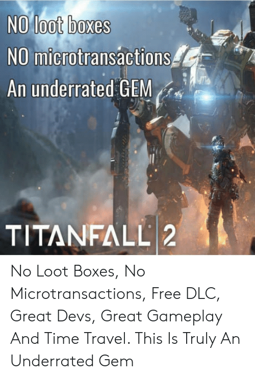 gameplay: NO loot boxes  NO microtransactions  An underrated GEM  TITANFALL 2 No Loot Boxes, No Microtransactions, Free DLC, Great Devs, Great Gameplay And Time Travel. This Is Truly An Underrated Gem