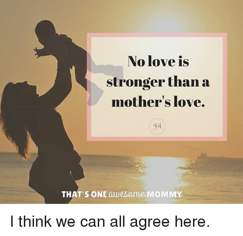 a mother's love is stronger Maternal love varies with a child's happiness the happier a child is, the stronger the positive effect mothers feel stronger love when they see their children smile.