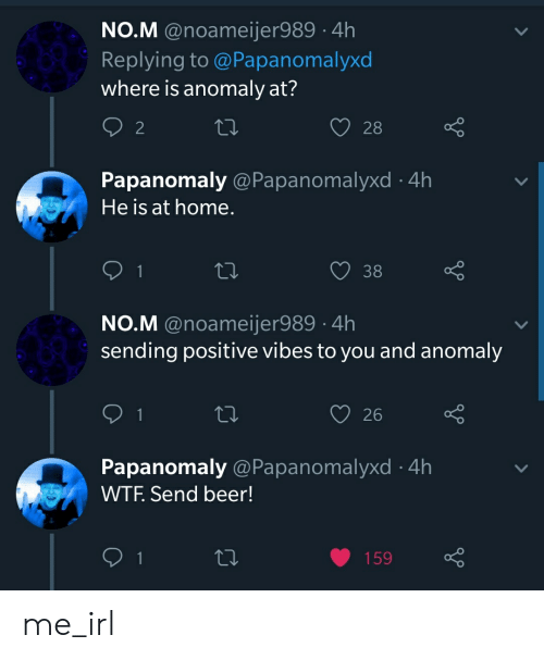 sending positive vibes: NO.M @noameijer989 4h  Replying to @Papanomalyxo  where is anomaly at?  2  28  Papanomaly @Papanomalyxd 4h  He is at home  O38  NO.M @noameijer989 4h  sending positive vibes to you and anomaly  26  Papanomaly @Papanomalyxd 4h  WTF. Send beer! me_irl