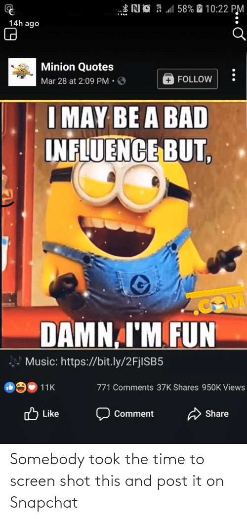 minion quotes: *NO # M58% 2 10:22 PM  14h ago  Minion Quotes  Mar 28 at 2:09 PM•O  FOLLOW  I MAY BE A BAD  INFLUENCE BUT,  DAMN, I'M FUN  Music: https://bit.ly/2FjlSB5  771 Comments 37K Shares 950K Views  11K  O Like  Share  Comment Somebody took the time to screen shot this and post it on Snapchat