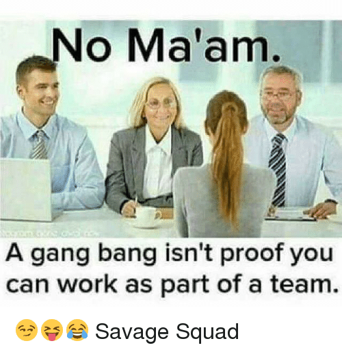 gang bang: No Ma'am  A gang bang isn't proof you  can work as part of a team 😏😝😂 Savage Squad