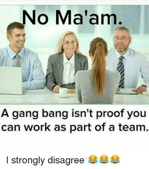 gangs: No Ma'am  A gang bang isn't proof you  can work as part of a team. I strongly disagree 😂😂😂