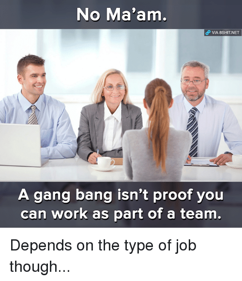 gang bang: No Ma'am,  VIA 8SHIT.NET  A gang bang isn't proof you  can work as part of a team. Depends on the type of job though...
