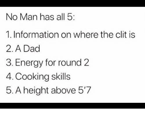 Round 2: No Man has all 5  1. Information on where the clit is  2. A Dad  3. Energy for round 2  4. Cooking skills  5. A height above 5'7