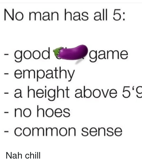 Nah Chill: No man has all 5:  goodgame  empathy  a height above 5'9  no hoes  common sense Nah chill
