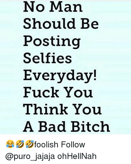 Bad, Bad Bitch, and Bitch: No Man  Should Be  Posting  Selfies  Everyday!  Fuck You  Think You  A Bad Bitch 😂🤣🤣foolish Follow @puro_jajaja ohHellNah