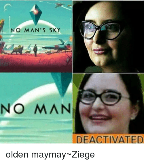 Maymays: NO MAN'S SKY  NO MAN  DEACTIVATED olden maymay~Ziege