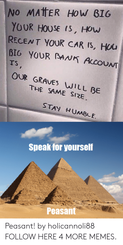 Stay Humble: No MAtER HoW B16  YOUR HOUSE (S, HOw  RECENT YOUR CAR Is, Hou  BIG YOUR BANK ALCOUNT  TS  OUR GRAVES WILL BE  THE SAME SI2E  STAY HUMBLE.  Speak for yourself  Peasant Peasant! by holicannoli88 FOLLOW HERE 4 MORE MEMES.
