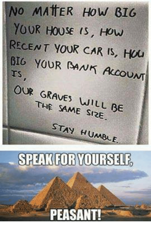 Stay Humble: No MATER How GIG  YOUR HOUSE IS, How  RECENT YOUR CAR IS, HOU  BIG YOUR RANK UNT  OUR THE WILL BE  SAME SIRE  STAY HUMBLE.  SPEAK FOR YOURSELF,  PEASANT!