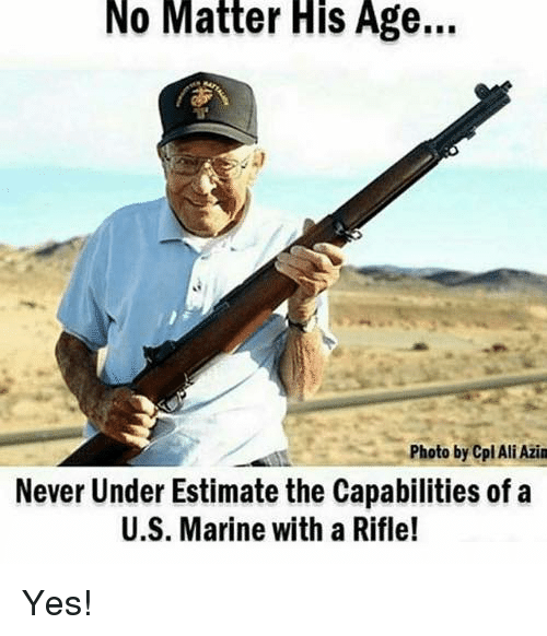 Ali, Memes, and Never: No  Matter  His  Age...  Photo by Cpl Ali Azin  Never Under Estimate the Capabilities of a  U.S. Marine with a Rifle! Yes!