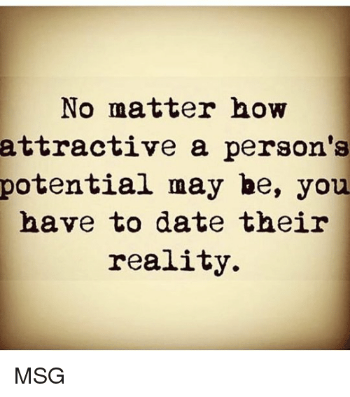Memes, Date, and Reality: No matter how  attractive a person's  potential may be, you  have to date their  reality. MSG