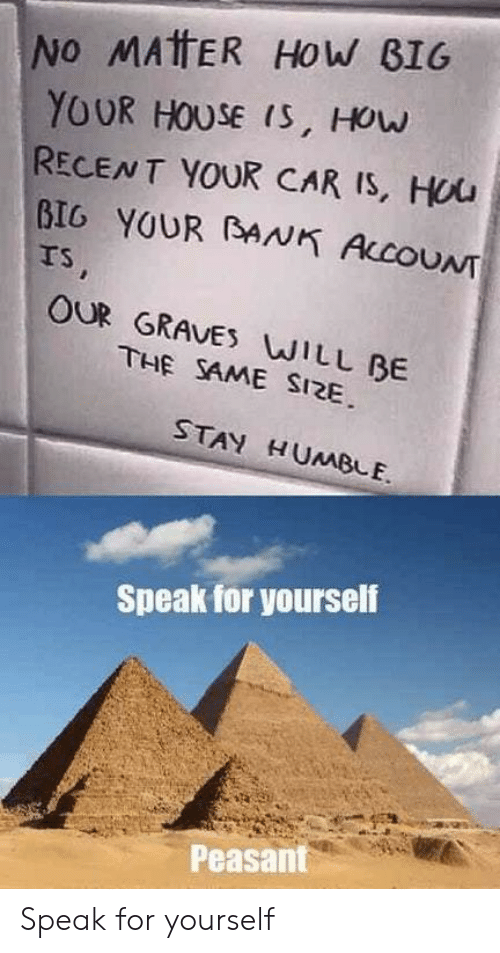 Stay Humble: No MATTER HoW B1G  YOUR HOUSE (S, HOuw  RECENT YOUR CAR IS, Hou  BIG YOUR BANK ALcOUNT  rs  OUR GRAVES WILL BE  THE SAME SI2E  STAY HUMBLE.  Speak for yourself  Peasant Speak for yourself