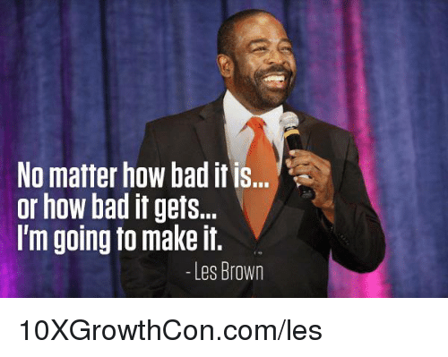les brown: No matter how bad it is...  or how bad it gets...  I'm going to make it.  Les Brown 10XGrowthCon.com/les
